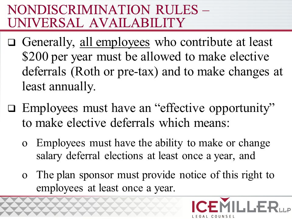 NONDISCRIMINATION RULES – UNIVERSAL AVAILABILITY  Generally, all employees who contribute at least $200 per year must be allowed to make elective deferrals (Roth or pre-tax) and to make changes at least annually.