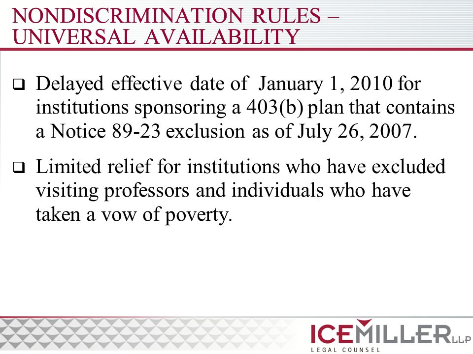 NONDISCRIMINATION RULES – UNIVERSAL AVAILABILITY  Delayed effective date of January 1, 2010 for institutions sponsoring a 403(b) plan that contains a Notice 89-23 exclusion as of July 26, 2007.