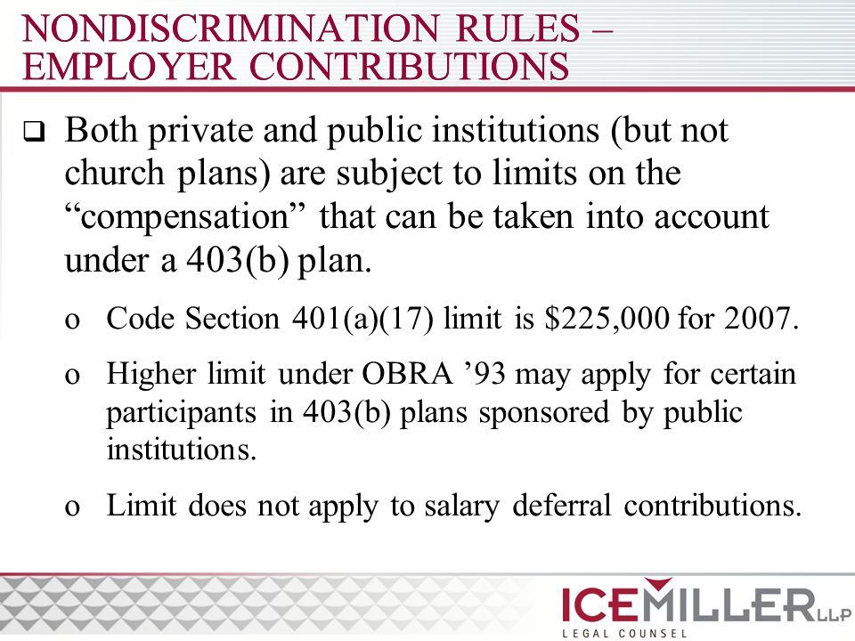 NONDISCRIMINATION RULES – EMPLOYER CONTRIBUTIONS  Both private and public institutions (but not church plans) are subject to limits on the compensation that can be taken into account under a 403(b) plan.