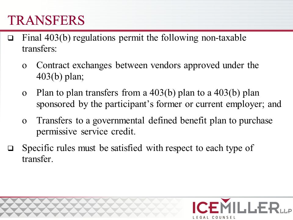 TRANSFERS  Final 403(b) regulations permit the following non-taxable transfers: oContract exchanges between vendors approved under the 403(b) plan; oPlan to plan transfers from a 403(b) plan to a 403(b) plan sponsored by the participant's former or current employer; and oTransfers to a governmental defined benefit plan to purchase permissive service credit.