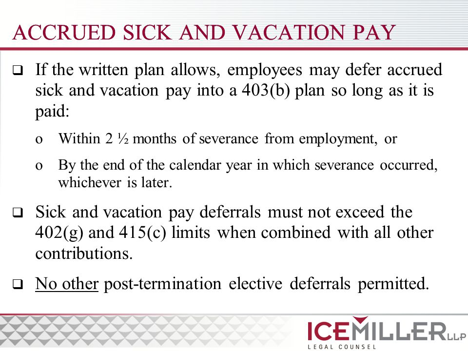 ACCRUED SICK AND VACATION PAY  If the written plan allows, employees may defer accrued sick and vacation pay into a 403(b) plan so long as it is paid: oWithin 2 ½ months of severance from employment, or oBy the end of the calendar year in which severance occurred, whichever is later.