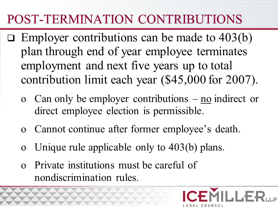 POST-TERMINATION CONTRIBUTIONS  Employer contributions can be made to 403(b) plan through end of year employee terminates employment and next five years up to total contribution limit each year ($45,000 for 2007).