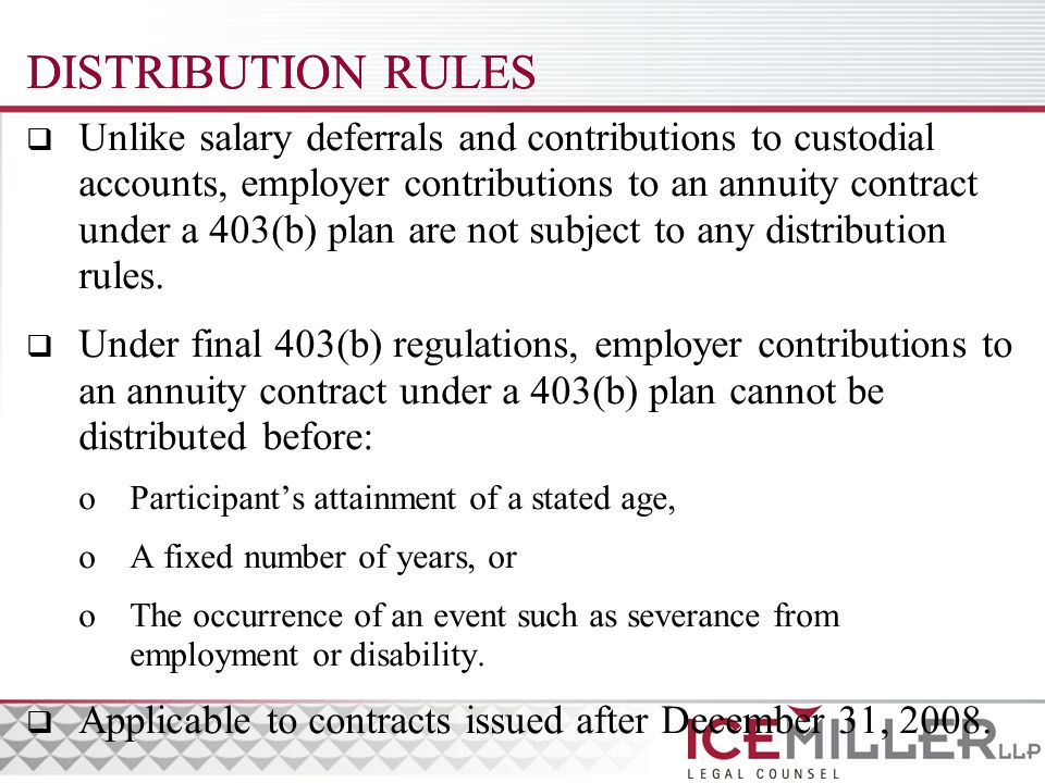 DISTRIBUTION RULES  Unlike salary deferrals and contributions to custodial accounts, employer contributions to an annuity contract under a 403(b) plan are not subject to any distribution rules.