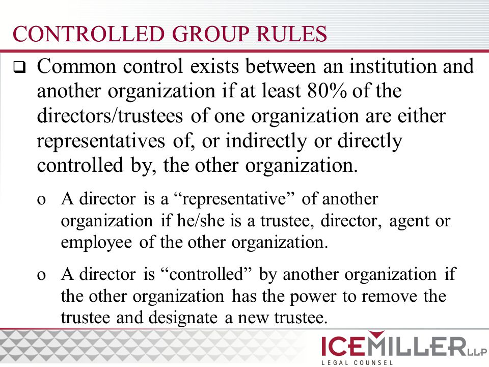 CONTROLLED GROUP RULES  Common control exists between an institution and another organization if at least 80% of the directors/trustees of one organization are either representatives of, or indirectly or directly controlled by, the other organization.