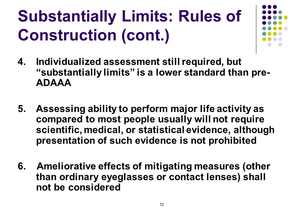 12 Substantially Limits: Rules of Construction (cont.) 4.Individualized assessment still required, but substantially limits is a lower standard than pre- ADAAA 5.Assessing ability to perform major life activity as compared to most people usually will not require scientific, medical, or statistical evidence, although presentation of such evidence is not prohibited 6.