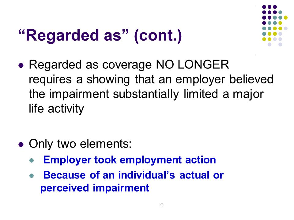 24 Regarded as (cont.) Regarded as coverage NO LONGER requires a showing that an employer believed the impairment substantially limited a major life activity Only two elements: Employer took employment action Because of an individual's actual or perceived impairment