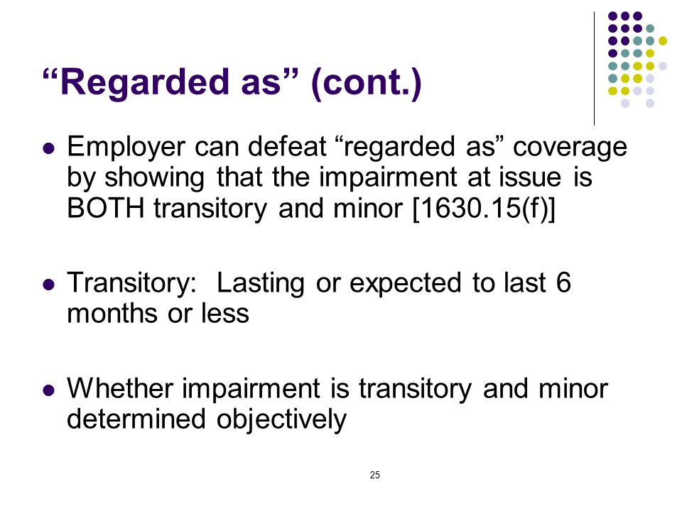 25 Regarded as (cont.) Employer can defeat regarded as coverage by showing that the impairment at issue is BOTH transitory and minor [1630.15(f)] Transitory: Lasting or expected to last 6 months or less Whether impairment is transitory and minor determined objectively