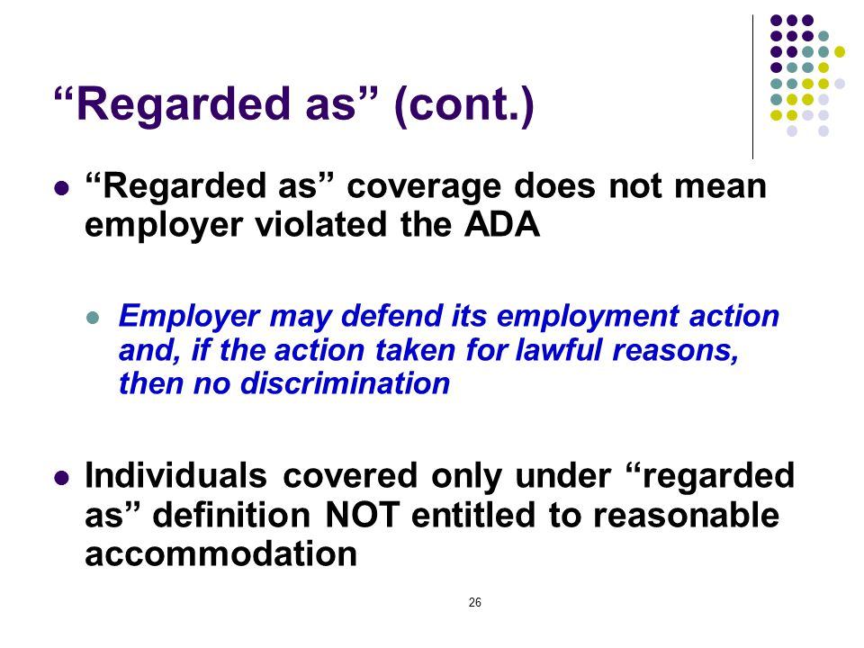 26 Regarded as (cont.) Regarded as coverage does not mean employer violated the ADA Employer may defend its employment action and, if the action taken for lawful reasons, then no discrimination Individuals covered only under regarded as definition NOT entitled to reasonable accommodation