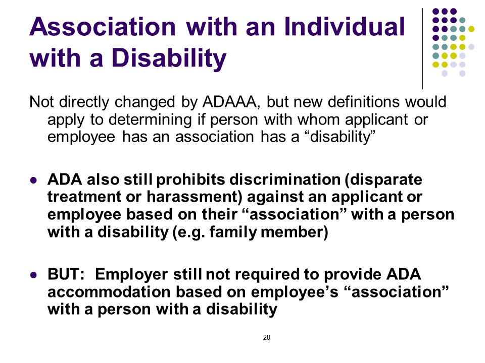 28 Association with an Individual with a Disability Not directly changed by ADAAA, but new definitions would apply to determining if person with whom applicant or employee has an association has a disability ADA also still prohibits discrimination (disparate treatment or harassment) against an applicant or employee based on their association with a person with a disability (e.g.