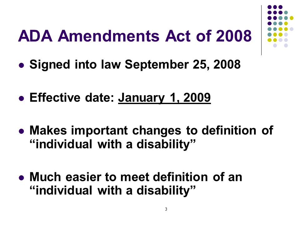 3 ADA Amendments Act of 2008 Signed into law September 25, 2008 Effective date: January 1, 2009 Makes important changes to definition of individual with a disability Much easier to meet definition of an individual with a disability