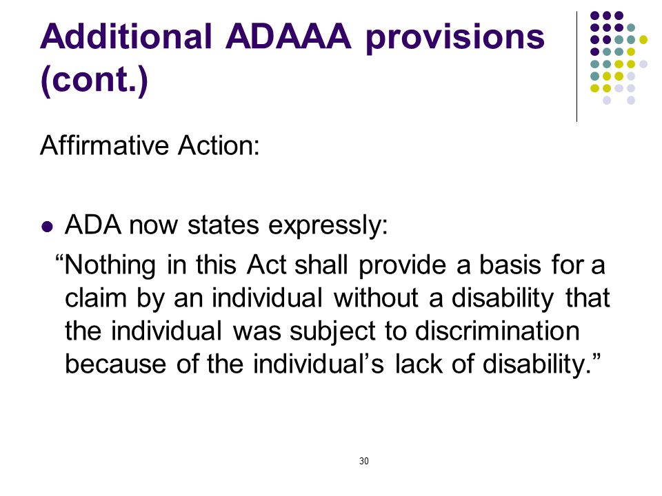 30 Additional ADAAA provisions (cont.) Affirmative Action: ADA now states expressly: Nothing in this Act shall provide a basis for a claim by an individual without a disability that the individual was subject to discrimination because of the individual's lack of disability.