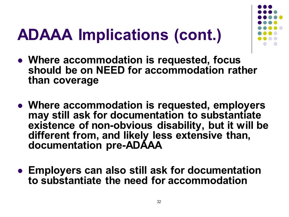 32 ADAAA Implications (cont.) Where accommodation is requested, focus should be on NEED for accommodation rather than coverage Where accommodation is requested, employers may still ask for documentation to substantiate existence of non-obvious disability, but it will be different from, and likely less extensive than, documentation pre-ADAAA Employers can also still ask for documentation to substantiate the need for accommodation