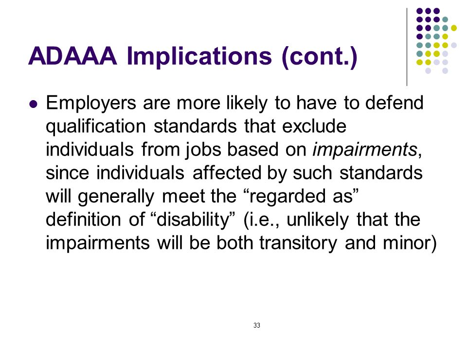33 ADAAA Implications (cont.) Employers are more likely to have to defend qualification standards that exclude individuals from jobs based on impairments, since individuals affected by such standards will generally meet the regarded as definition of disability (i.e., unlikely that the impairments will be both transitory and minor)