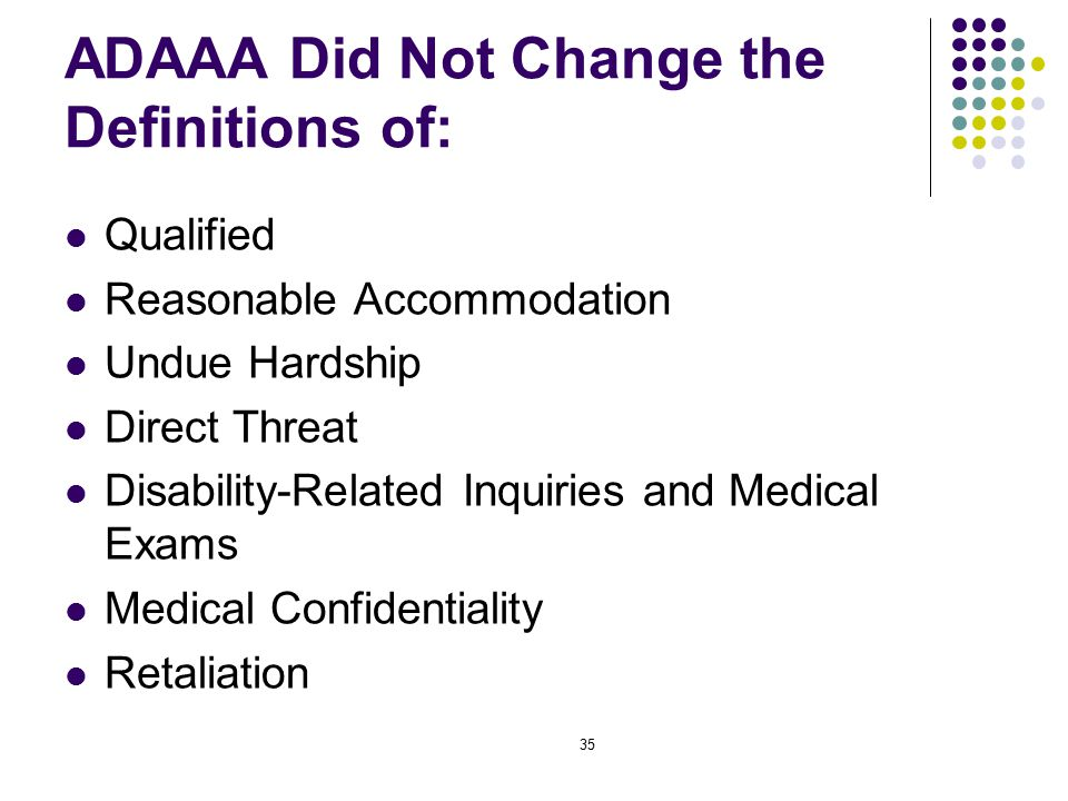35 ADAAA Did Not Change the Definitions of: Qualified Reasonable Accommodation Undue Hardship Direct Threat Disability-Related Inquiries and Medical Exams Medical Confidentiality Retaliation