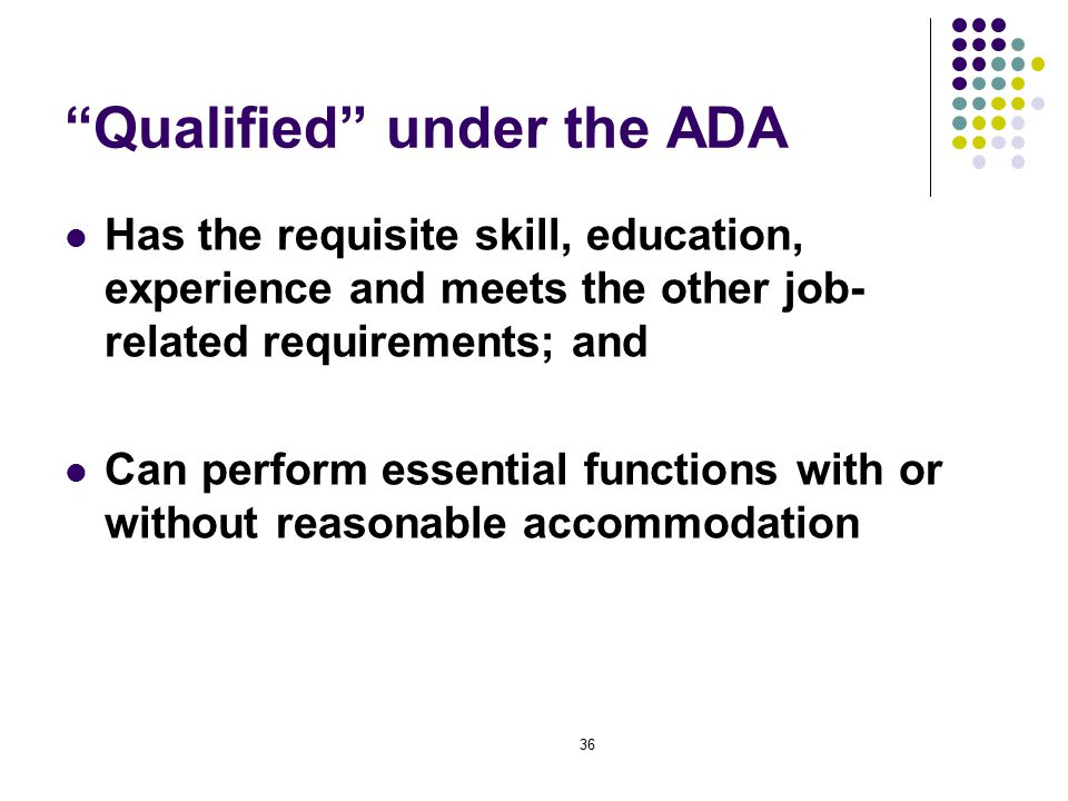36 Qualified under the ADA Has the requisite skill, education, experience and meets the other job- related requirements; and Can perform essential functions with or without reasonable accommodation