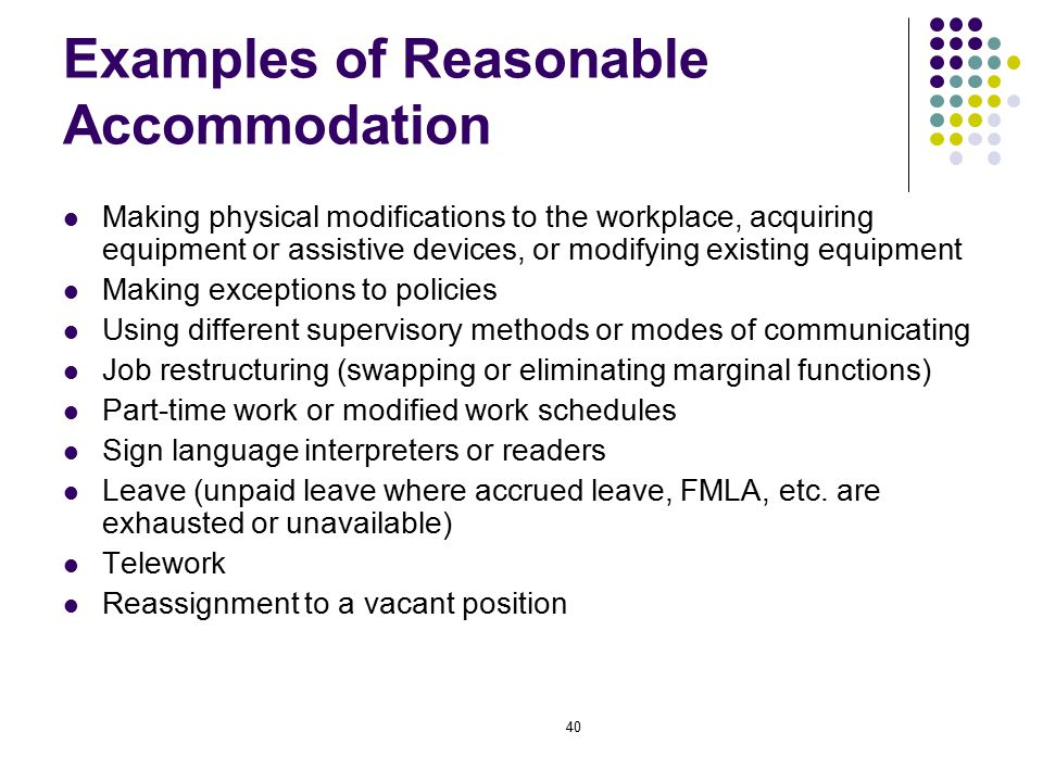 40 Examples of Reasonable Accommodation Making physical modifications to the workplace, acquiring equipment or assistive devices, or modifying existing equipment Making exceptions to policies Using different supervisory methods or modes of communicating Job restructuring (swapping or eliminating marginal functions) Part-time work or modified work schedules Sign language interpreters or readers Leave (unpaid leave where accrued leave, FMLA, etc.