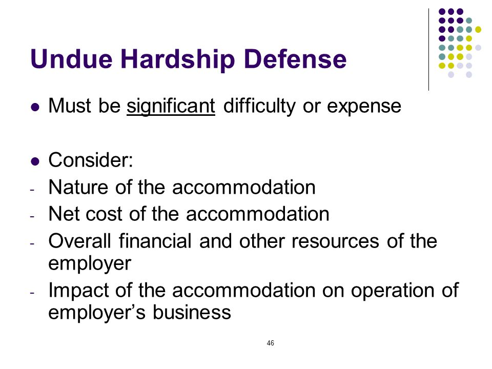 46 Undue Hardship Defense Must be significant difficulty or expense Consider: - Nature of the accommodation - Net cost of the accommodation - Overall financial and other resources of the employer - Impact of the accommodation on operation of employer's business