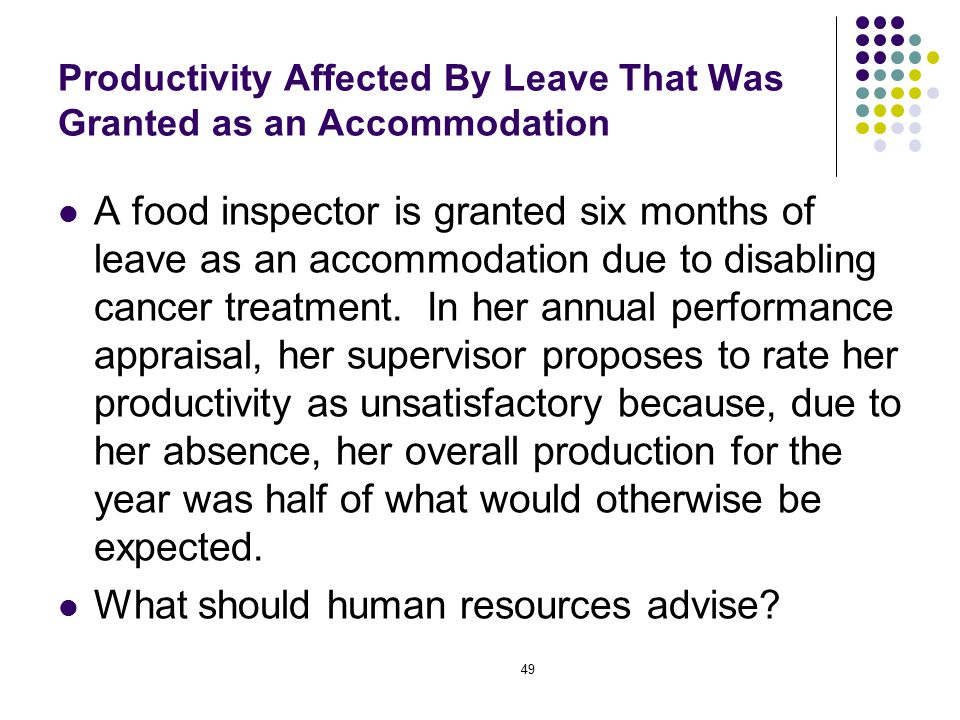 49 Productivity Affected By Leave That Was Granted as an Accommodation A food inspector is granted six months of leave as an accommodation due to disabling cancer treatment.