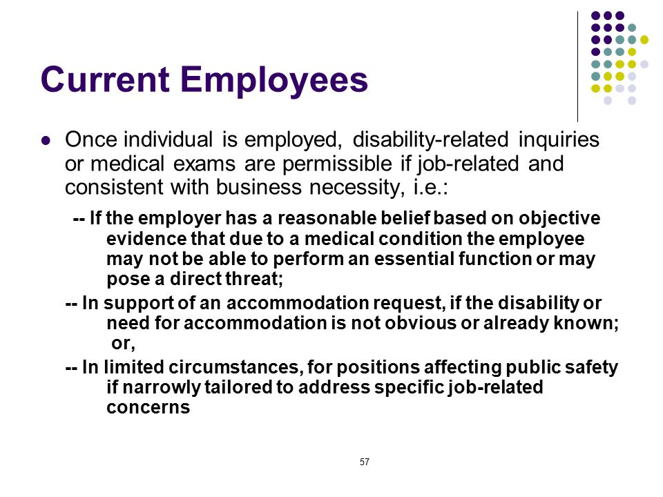 57 Current Employees Once individual is employed, disability-related inquiries or medical exams are permissible if job-related and consistent with business necessity, i.e.: -- If the employer has a reasonable belief based on objective evidence that due to a medical condition the employee may not be able to perform an essential function or may pose a direct threat; -- In support of an accommodation request, if the disability or need for accommodation is not obvious or already known; or, -- In limited circumstances, for positions affecting public safety if narrowly tailored to address specific job-related concerns