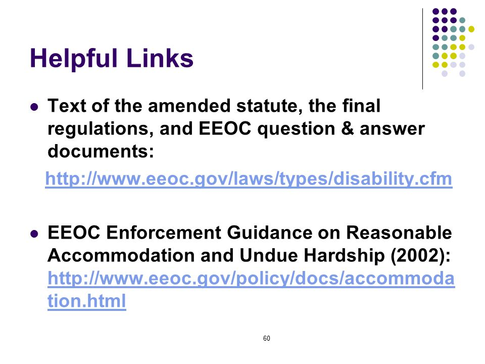 60 Helpful Links Text of the amended statute, the final regulations, and EEOC question & answer documents: http://www.eeoc.gov/laws/types/disability.cfm EEOC Enforcement Guidance on Reasonable Accommodation and Undue Hardship (2002): http://www.eeoc.gov/policy/docs/accommoda tion.html http://www.eeoc.gov/policy/docs/accommoda tion.html