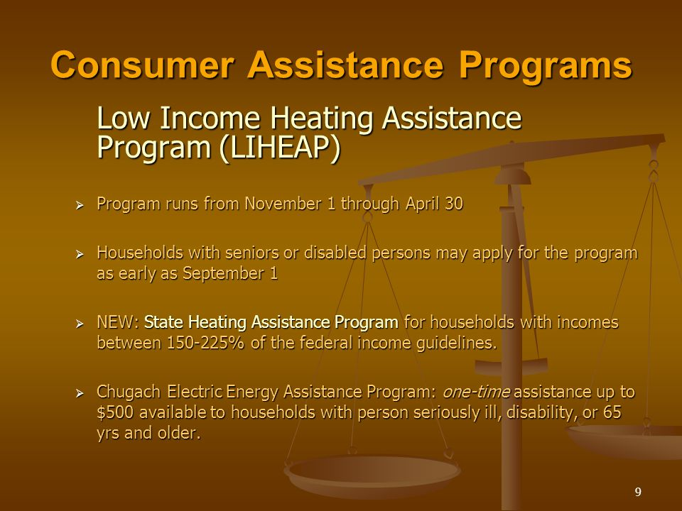 9 Low Income Heating Assistance Program (LIHEAP)  Program runs from November 1 through April 30  Households with seniors or disabled persons may apply for the program as early as September 1  NEW: State Heating Assistance Program for households with incomes between 150-225% of the federal income guidelines.