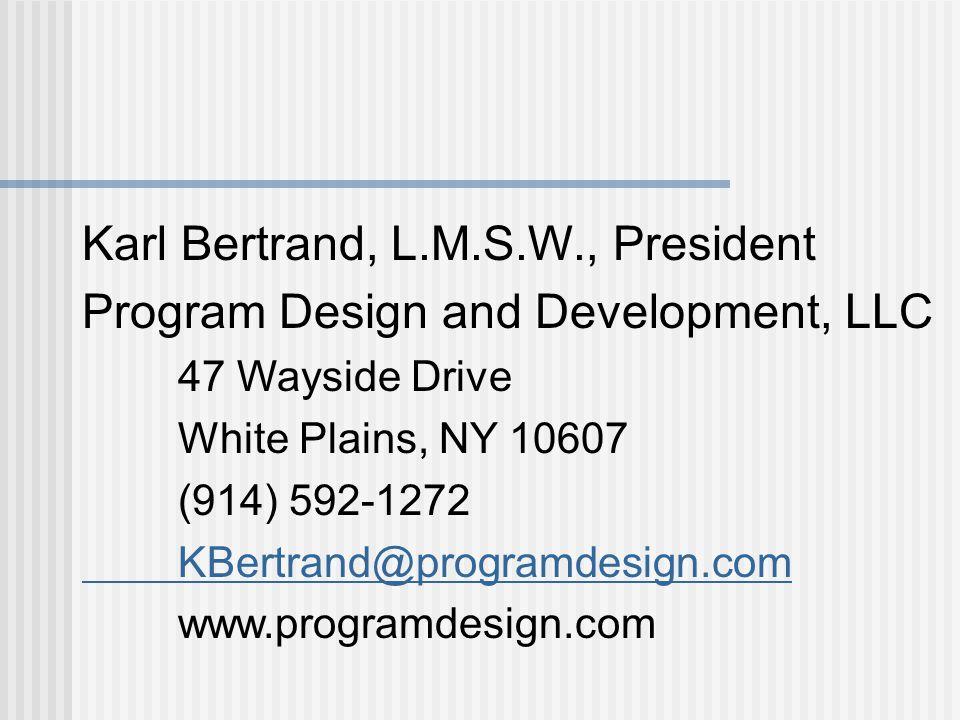Karl Bertrand, L.M.S.W., President Program Design and Development, LLC 47 Wayside Drive White Plains, NY 10607 (914) 592-1272 KBertrand@programdesign.com www.programdesign.com