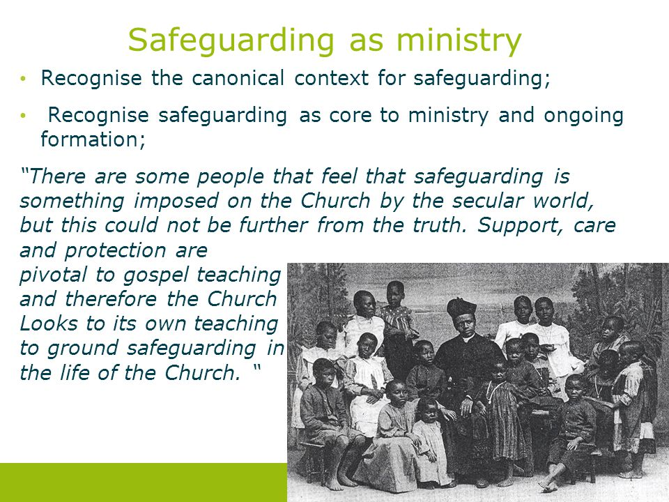 Safeguarding as ministry Recognise the canonical context for safeguarding; Recognise safeguarding as core to ministry and ongoing formation; There are some people that feel that safeguarding is something imposed on the Church by the secular world, but this could not be further from the truth.