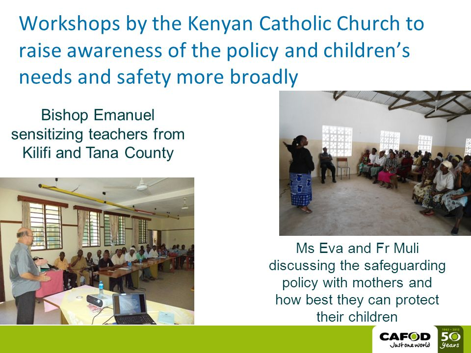 Workshops by the Kenyan Catholic Church to raise awareness of the policy and children's needs and safety more broadly Bishop Emanuel sensitizing teachers from Kilifi and Tana County Ms Eva and Fr Muli discussing the safeguarding policy with mothers and how best they can protect their children