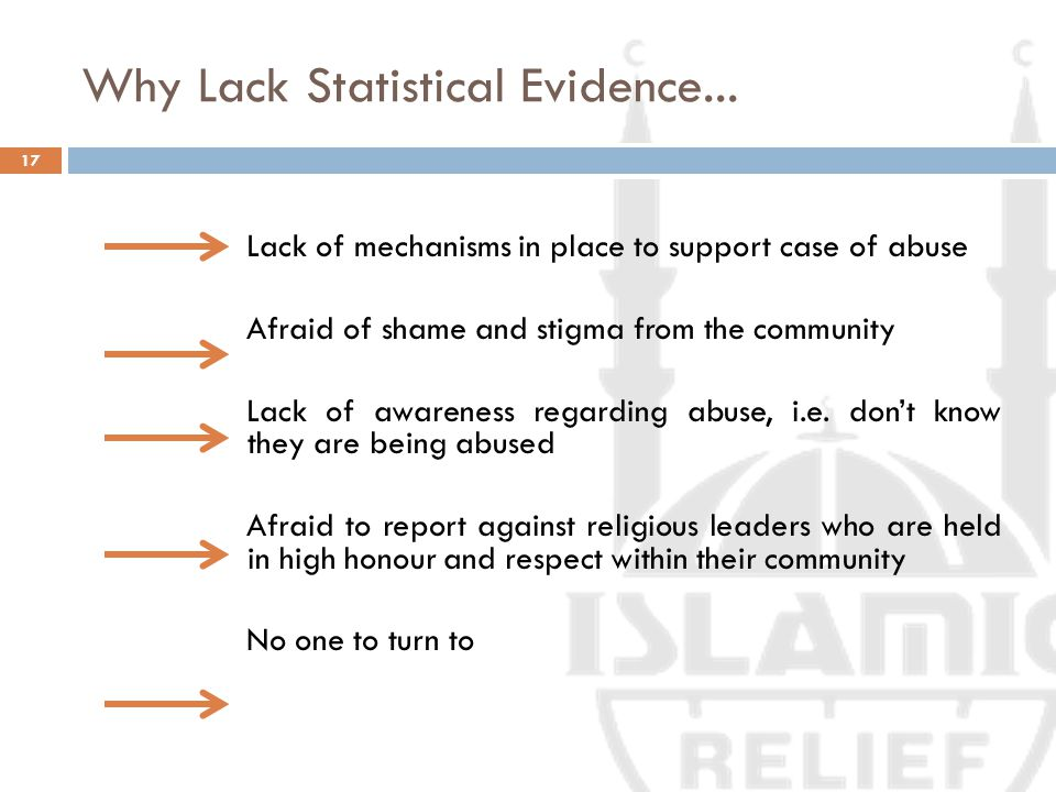 Why Lack Statistical Evidence... 17 Lack of mechanisms in place to support case of abuse Afraid of shame and stigma from the community Lack of awarene