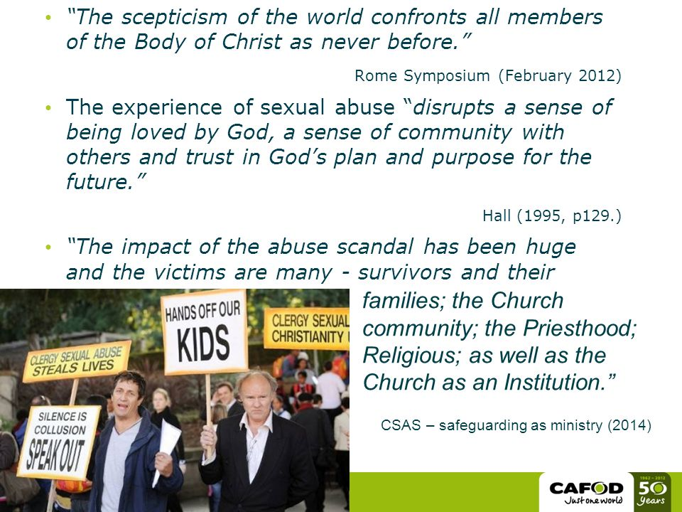 The scepticism of the world confronts all members of the Body of Christ as never before. Rome Symposium (February 2012) The experience of sexual abuse disrupts a sense of being loved by God, a sense of community with others and trust in God's plan and purpose for the future. Hall (1995, p129.) The impact of the abuse scandal has been huge and the victims are many - survivors and their families; the Church community; the Priesthood; Religious; as well as the Church as an Institution. CSAS – safeguarding as ministry (2014)