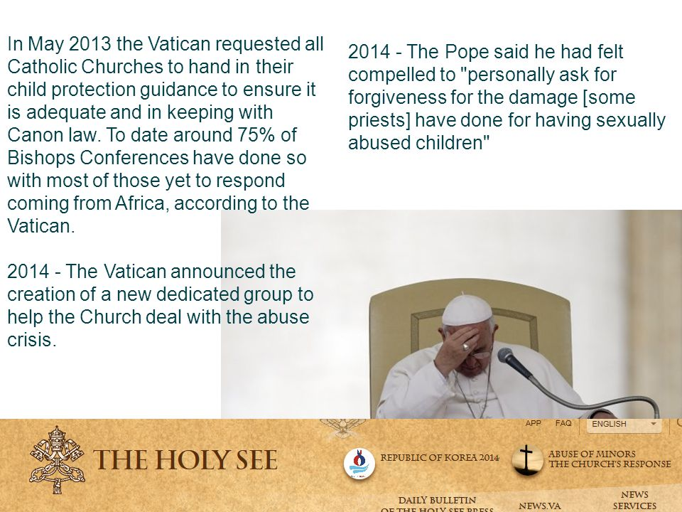 2014 - The Pope said he had felt compelled to personally ask for forgiveness for the damage [some priests] have done for having sexually abused children In May 2013 the Vatican requested all Catholic Churches to hand in their child protection guidance to ensure it is adequate and in keeping with Canon law.