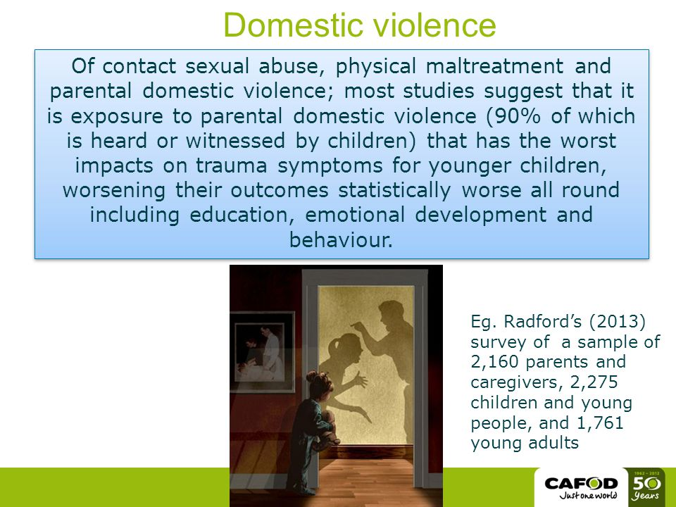 Of contact sexual abuse, physical maltreatment and parental domestic violence; most studies suggest that it is exposure to parental domestic violence