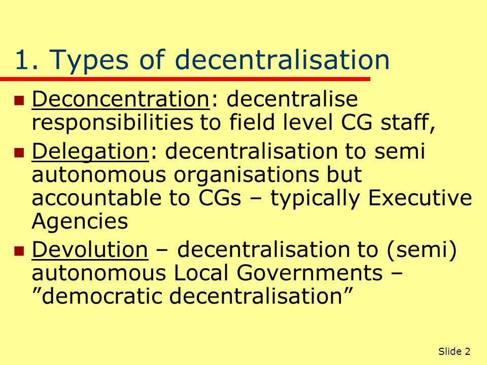 Slide 2 1. Types of decentralisation Deconcentration: decentralise responsibilities to field level CG staff, Delegation: decentralisation to semi auto