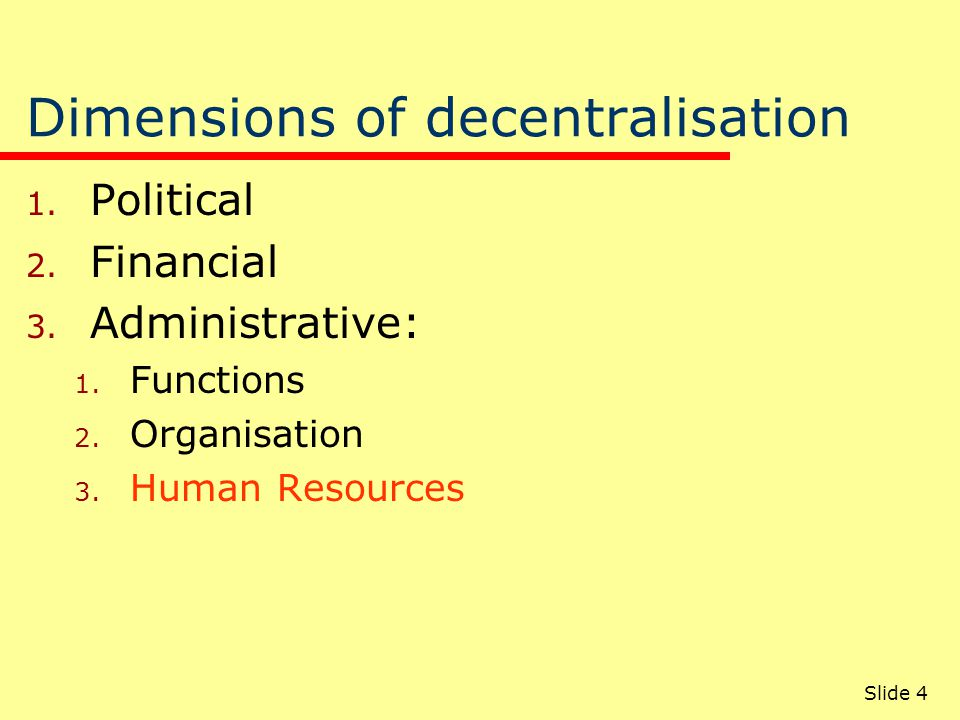 Slide 4 Dimensions of decentralisation 1. Political 2. Financial 3. Administrative: 1. Functions 2. Organisation 3. Human Resources