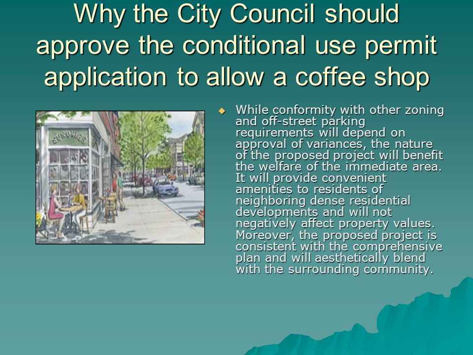 Why the City Council should approve the conditional use permit application to allow a coffee shop  While conformity with other zoning and off-street parking requirements will depend on approval of variances, the nature of the proposed project will benefit the welfare of the immediate area.