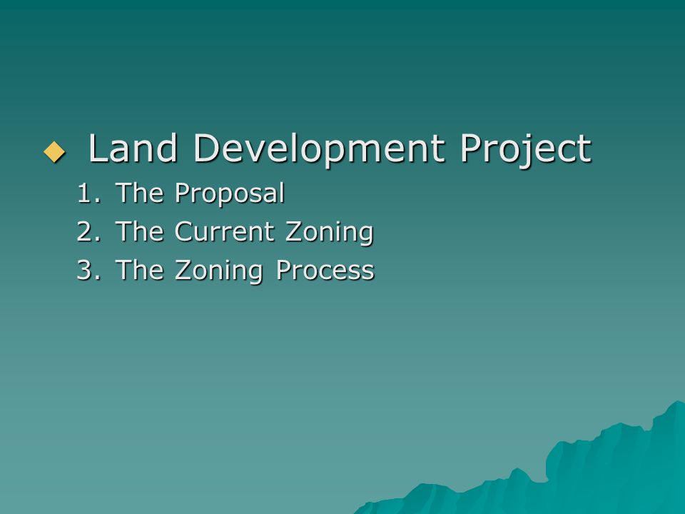  Land Development Project 1.The Proposal 2.The Current Zoning 3.The Zoning Process