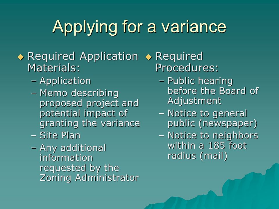 Applying for a variance  Required Application Materials: –Application –Memo describing proposed project and potential impact of granting the variance –Site Plan –Any additional information requested by the Zoning Administrator  Required Procedures: –Public hearing before the Board of Adjustment –Notice to general public (newspaper) –Notice to neighbors within a 185 foot radius (mail)