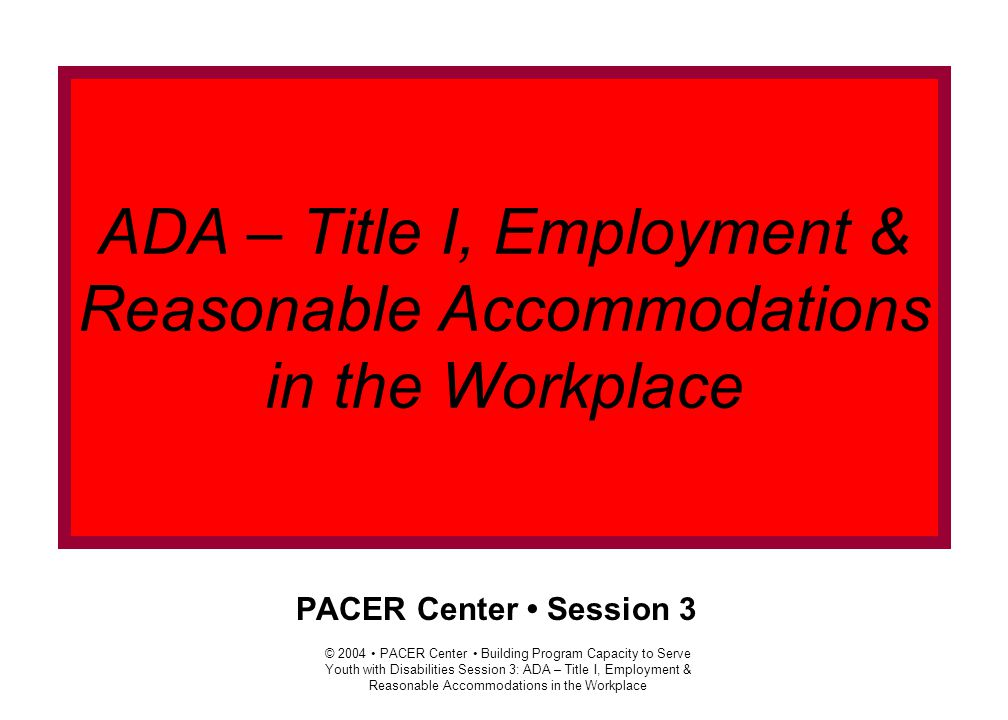 © 2004 PACER Center Building Program Capacity to Serve Youth with Disabilities Session 3: ADA – Title I, Employment & Reasonable Accommodations in the Workplace: Slide 1 Agenda  Welcome & Introductions  ADA Employment basics  Disclosure  Definitions: Essential Functions, Reasonable Accommodations & Undue Hardship  Examples of Job Accommodations  Case Studies  Exploring the Mediation Process  Assessing Transportation Options  Resources