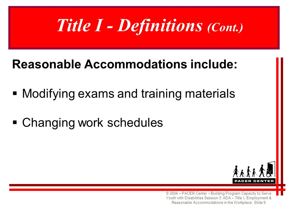 © 2004 PACER Center Building Program Capacity to Serve Youth with Disabilities Session 3: ADA – Title I, Employment & Reasonable Accommodations in the Workplace: Slide 9 Title I - Definitions (Cont.) Reasonable Accommodations include:  Modifying exams and training materials  Changing work schedules