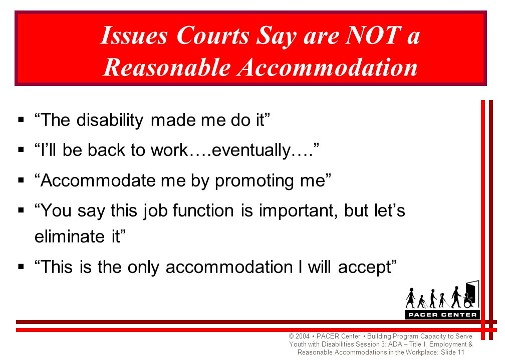 © 2004 PACER Center Building Program Capacity to Serve Youth with Disabilities Session 3: ADA – Title I, Employment & Reasonable Accommodations in the Workplace: Slide 11 Issues Courts Say are NOT a Reasonable Accommodation  The disability made me do it  I'll be back to work….eventually….  Accommodate me by promoting me  You say this job function is important, but let's eliminate it  This is the only accommodation I will accept