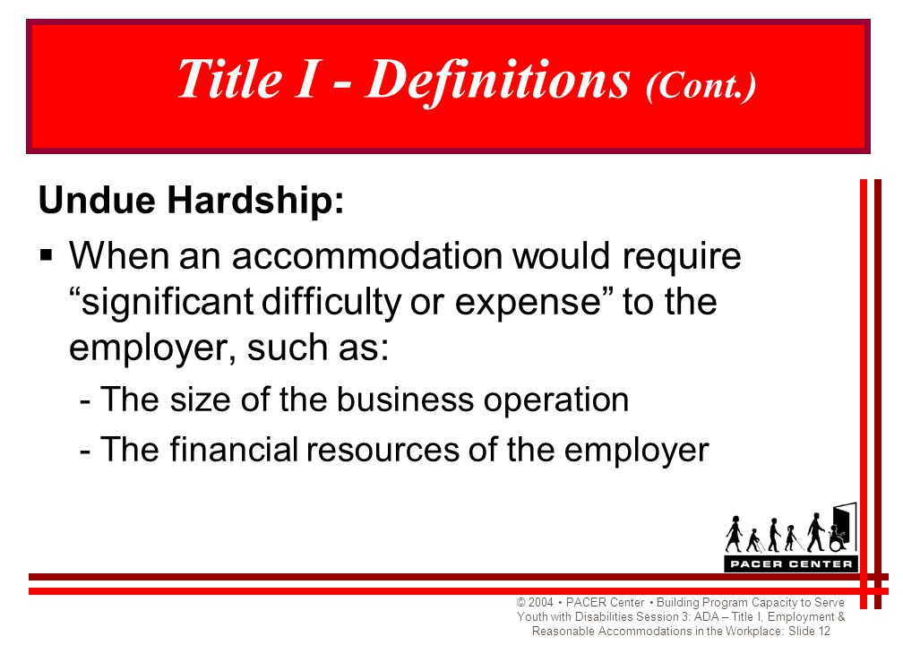 © 2004 PACER Center Building Program Capacity to Serve Youth with Disabilities Session 3: ADA – Title I, Employment & Reasonable Accommodations in the Workplace: Slide 12 Title I - Definitions (Cont.) Undue Hardship:  When an accommodation would require significant difficulty or expense to the employer, such as: - The size of the business operation - The financial resources of the employer