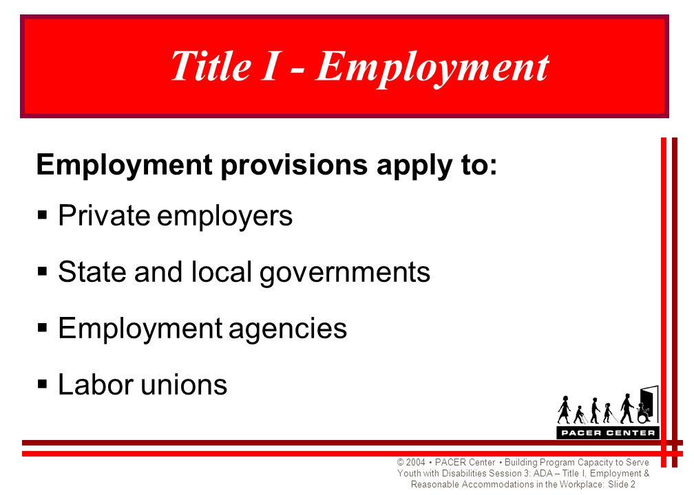 © 2004 PACER Center Building Program Capacity to Serve Youth with Disabilities Session 3: ADA – Title I, Employment & Reasonable Accommodations in the Workplace: Slide 2 Title I - Employment Employment provisions apply to:  Private employers  State and local governments  Employment agencies  Labor unions