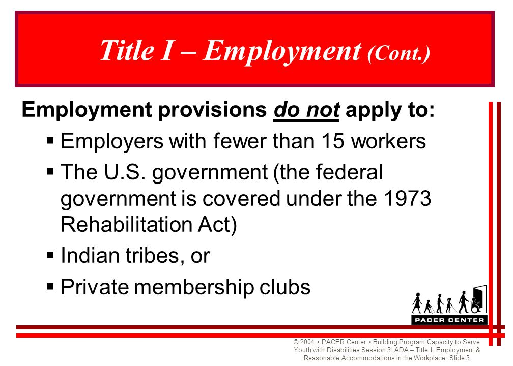 © 2004 PACER Center Building Program Capacity to Serve Youth with Disabilities Session 3: ADA – Title I, Employment & Reasonable Accommodations in the Workplace: Slide 4 Employment Practices Covered Under the Law  Recruiting and advertising  Compensation and fringe benefits  Tenure and leave  Promotion and advancement  Hiring  Training  Transfers and lay-offs  Firing