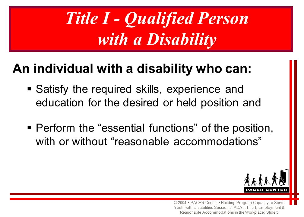 © 2004 PACER Center Building Program Capacity to Serve Youth with Disabilities Session 3: ADA – Title I, Employment & Reasonable Accommodations in the Workplace: Slide 16 Transportation Solutions: Questions to Consider When assisting a youth with a disability to find transportation for job purposes, these are areas to consider.