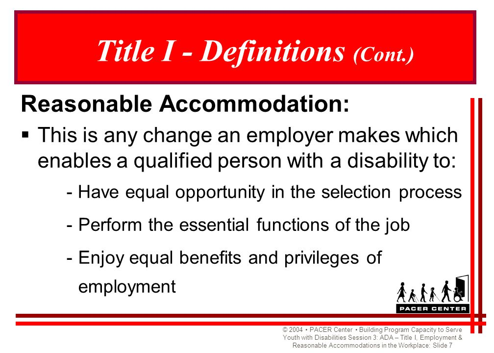 © 2004 PACER Center Building Program Capacity to Serve Youth with Disabilities Session 3: ADA – Title I, Employment & Reasonable Accommodations in the Workplace: Slide 8 Title I - Definitions (Cont.) Reasonable Accommodations include:  Providing or modifying equipment  Making facilities accessible and removing barriers  Providing readers and sign language interpreters