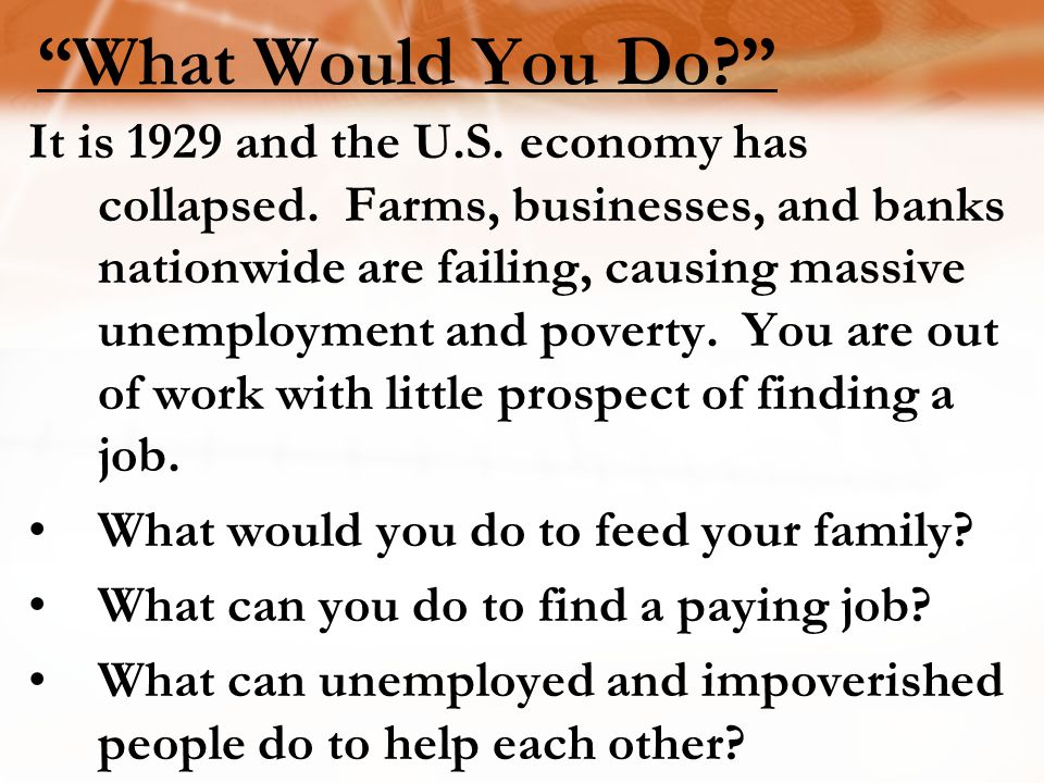 What Would You Do? It is 1929 and the U.S.economy has collapsed.