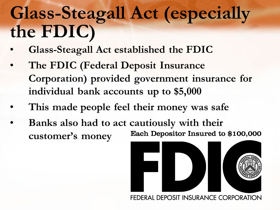 Glass-Steagall Act (especially the FDIC) Glass-Steagall Act established the FDIC The FDIC (Federal Deposit Insurance Corporation) provided government insurance for individual bank accounts up to $5,000 This made people feel their money was safe Banks also had to act cautiously with their customer's money