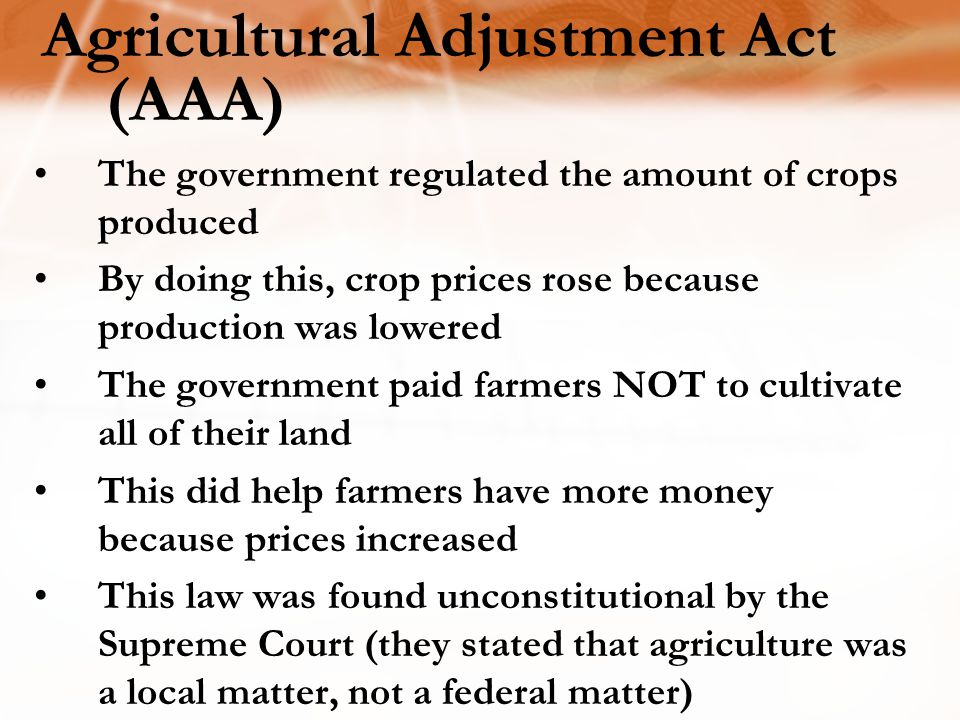 Agricultural Adjustment Act (AAA) The government regulated the amount of crops produced By doing this, crop prices rose because production was lowered The government paid farmers NOT to cultivate all of their land This did help farmers have more money because prices increased This law was found unconstitutional by the Supreme Court (they stated that agriculture was a local matter, not a federal matter)