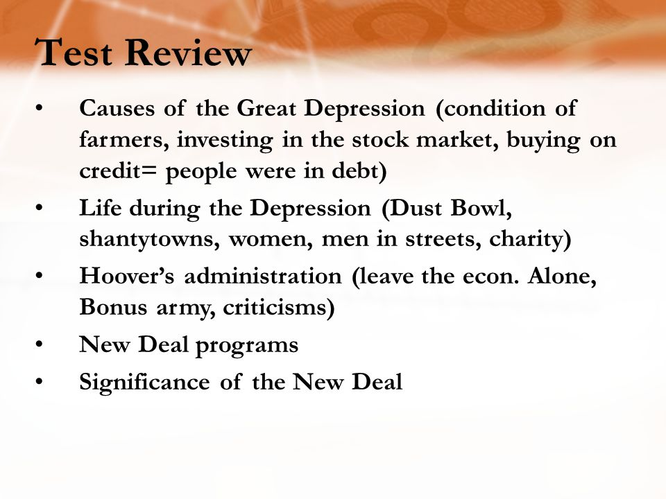 Test Review Causes of the Great Depression (condition of farmers, investing in the stock market, buying on credit= people were in debt) Life during the Depression (Dust Bowl, shantytowns, women, men in streets, charity) Hoover's administration (leave the econ.