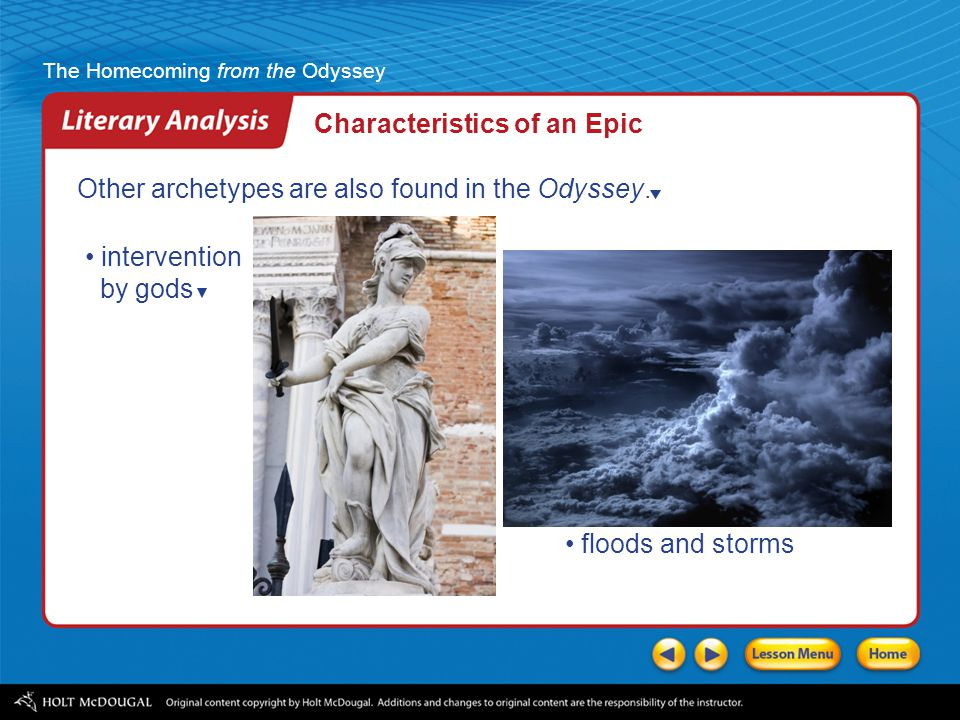 The Homecoming from the Odyssey Epic themes reflect timeless concerns, such as courage, honor, life, and death. Characteristics of an Epic Epics also
